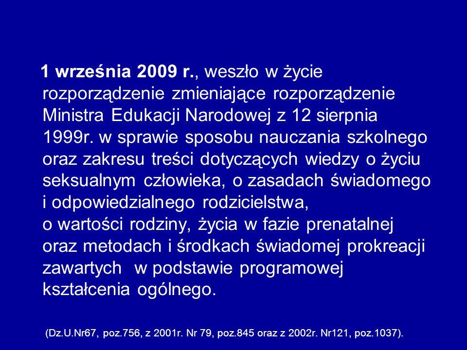 1 września 2009 r., weszło w życie rozporządzenie zmieniające rozporządzenie Ministra Edukacji Narodowej z 12 sierpnia 1999r. w sprawie sposobu nauczania szkolnego oraz zakresu treści dotyczących wiedzy o życiu seksualnym człowieka, o zasadach świadomego i odpowiedzialnego rodzicielstwa, o wartości rodziny, życia w fazie prenatalnej oraz metodach i środkach świadomej prokreacji zawartych w podstawie programowej kształcenia ogólnego.