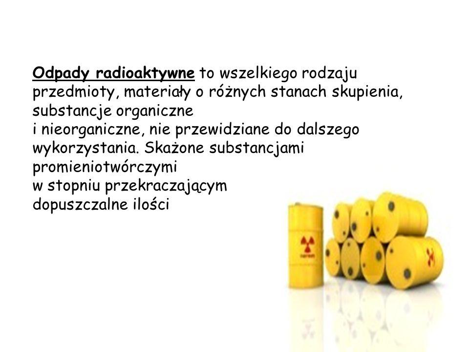 Odpady radioaktywne to wszelkiego rodzaju przedmioty, materiały o różnych stanach skupienia, substancje organiczne i nieorganiczne, nie przewidziane do dalszego wykorzystania.