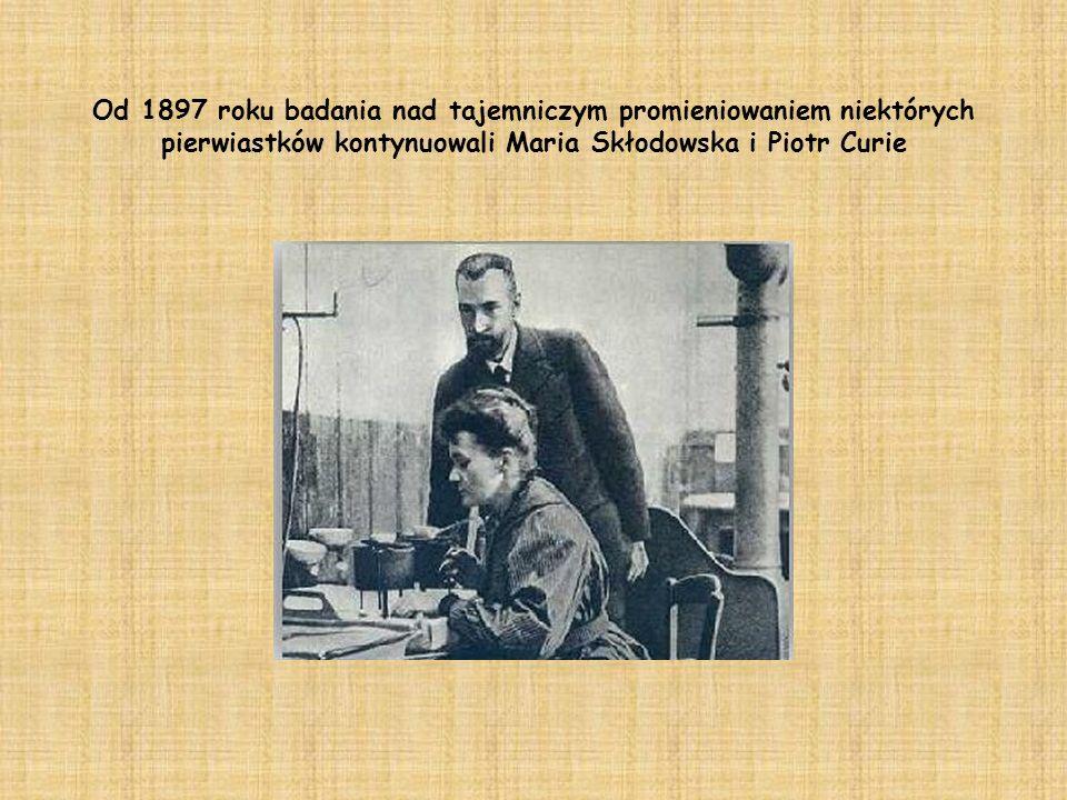 Od 1897 roku badania nad tajemniczym promieniowaniem niektórych pierwiastków kontynuowali Maria Skłodowska i Piotr Curie