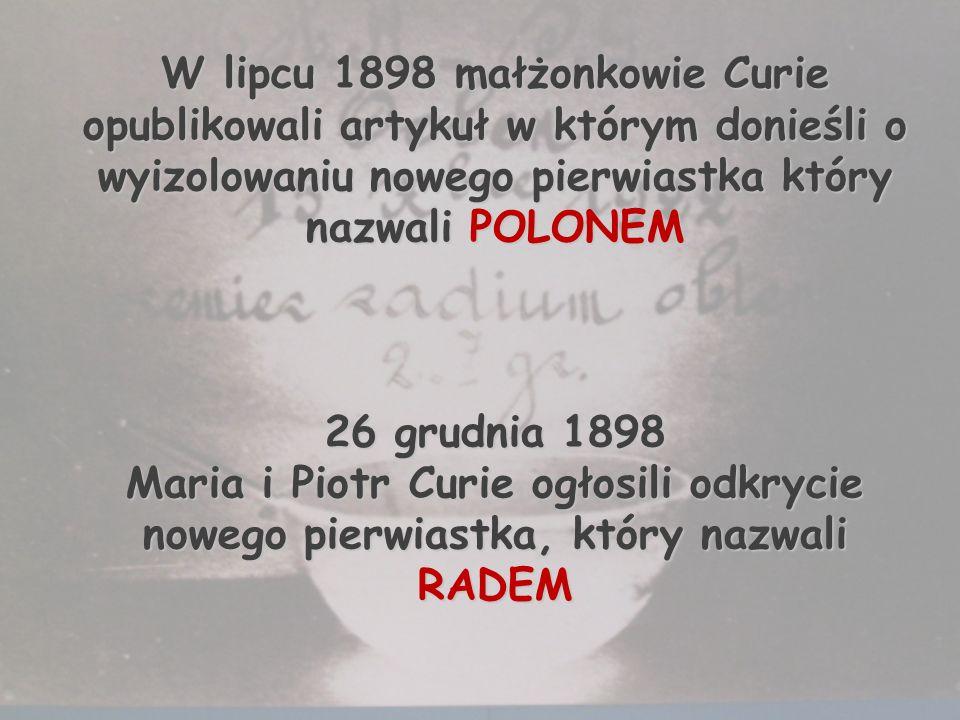 W lipcu 1898 małżonkowie Curie opublikowali artykuł w którym donieśli o wyizolowaniu nowego pierwiastka który nazwali POLONEM