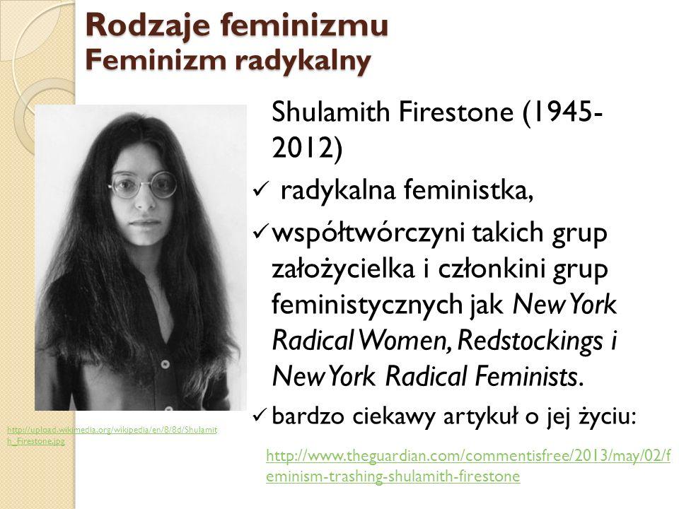 Rodzaje feminizmu Feminizm radykalny Shulamith Firestone (1945- 2012)
