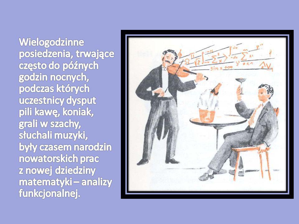 Wielogodzinne posiedzenia, trwające często do późnych godzin nocnych, podczas których uczestnicy dysput pili kawę, koniak, grali w szachy, słuchali muzyki, były czasem narodzin nowatorskich prac z nowej dziedziny matematyki – analizy funkcjonalnej.