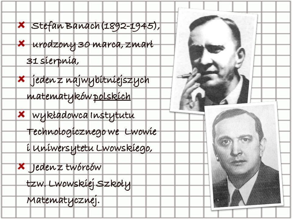 Stefan Banach(1892-1945), urodzony 30 marca, zmarł 31 sierpnia, jeden z najwybitniejszych matematyków polskich.