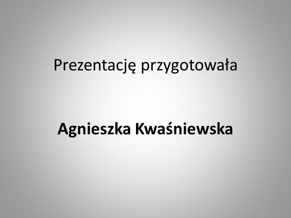 Prezentację przygotowała Agnieszka Kwaśniewska