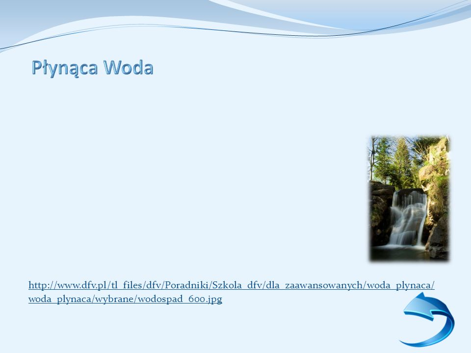 Płynąca Woda http://www.dfv.pl/tl_files/dfv/Poradniki/Szkola_dfv/dla_zaawansowanych/woda_plynaca/ woda_plynaca/wybrane/wodospad_600.jpg.