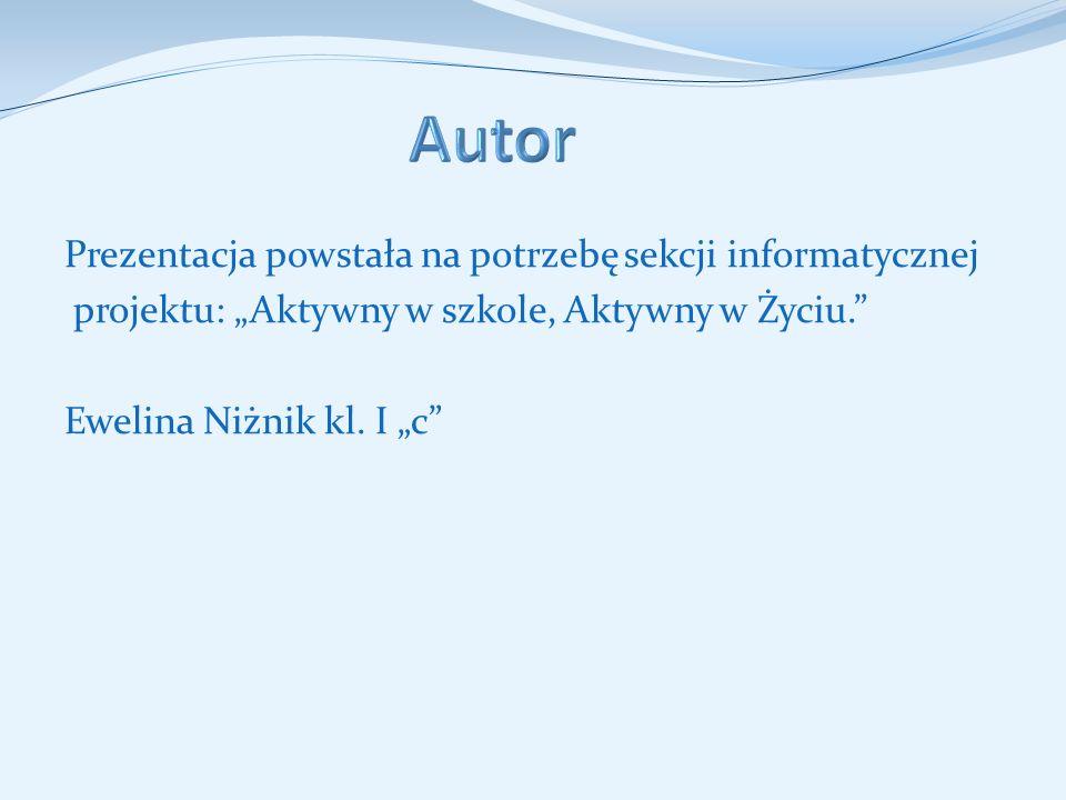 """Autor Prezentacja powstała na potrzebę sekcji informatycznej projektu: """"Aktywny w szkole, Aktywny w Życiu. Ewelina Niżnik kl."""