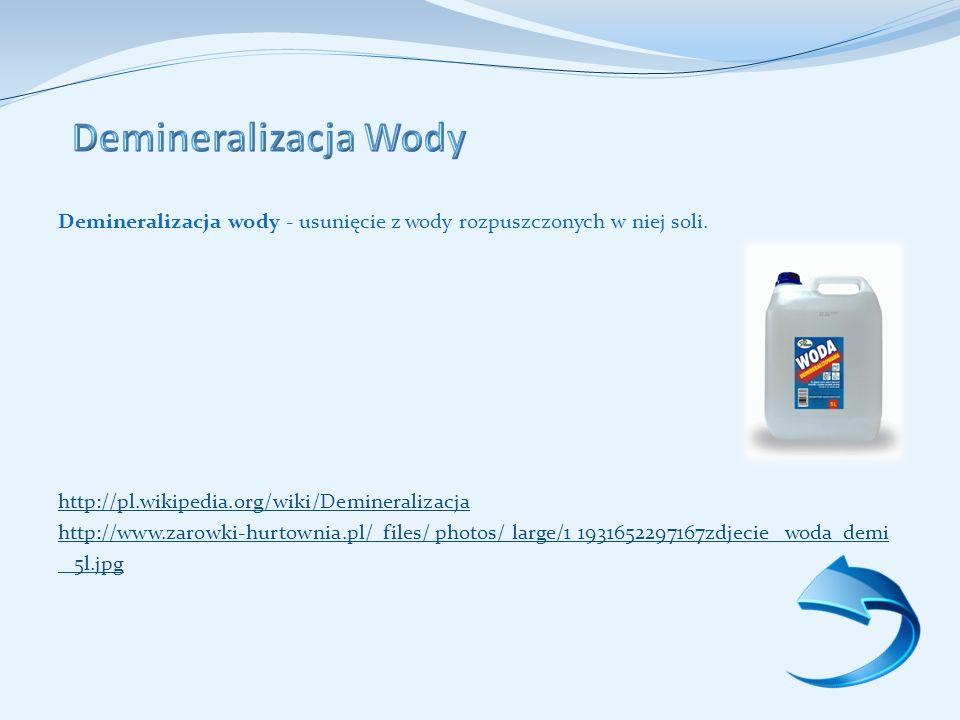 Demineralizacja Wody Demineralizacja wody - usunięcie z wody rozpuszczonych w niej soli. http://pl.wikipedia.org/wiki/Demineralizacja.