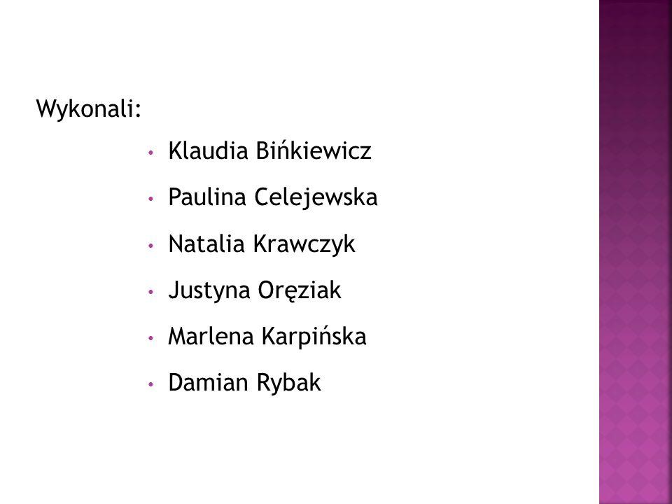 Wykonali: Klaudia Bińkiewicz. Paulina Celejewska. Natalia Krawczyk. Justyna Oręziak. Marlena Karpińska.