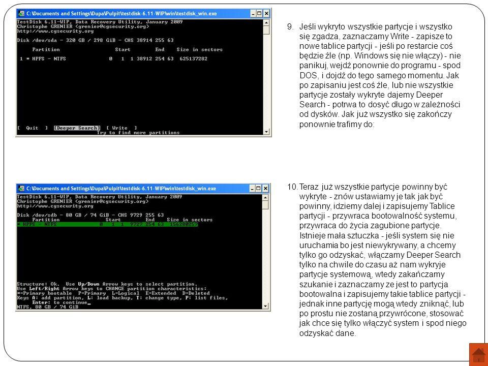 Jeśli wykryto wszystkie partycje i wszystko się zgadza, zaznaczamy Write - zapisze to nowe tablice partycji - jeśli po restarcie coś będzie źle (np. Windows się nie włączy) - nie panikuj, wejdź ponownie do programu - spod DOS, i dojdź do tego samego momentu. Jak po zapisaniu jest coś źle, lub nie wszystkie partycje zostały wykryte dajemy Deeper Search - potrwa to dosyć długo w zależności od dysków. Jak już wszystko się zakończy ponownie trafimy do: