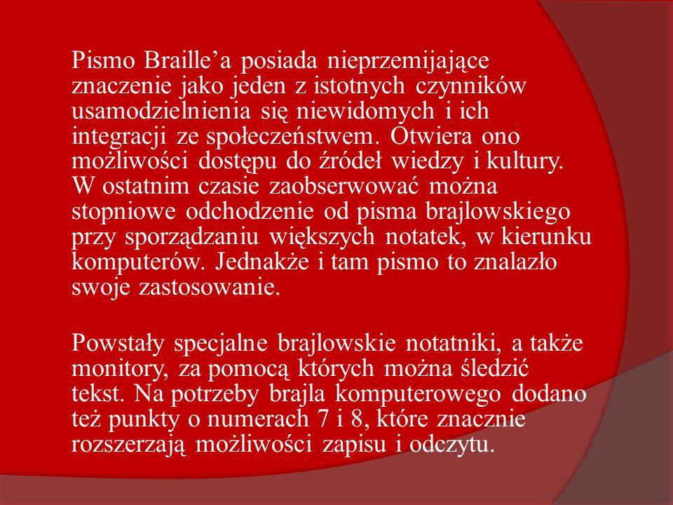 Pismo Braille'a posiada nieprzemijające znaczenie jako jeden z istotnych czynników usamodzielnienia się niewidomych i ich integracji ze społeczeństwem. Otwiera ono możliwości dostępu do źródeł wiedzy i kultury. W ostatnim czasie zaobserwować można stopniowe odchodzenie od pisma brajlowskiego przy sporządzaniu większych notatek, w kierunku komputerów. Jednakże i tam pismo to znalazło swoje zastosowanie.