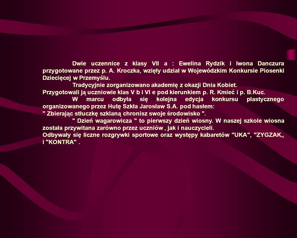 Dwie uczennice z klasy VII a : Ewelina Rydzik i Iwona Danczura przygotowane przez p. A. Kroczka, wzięły udział w Wojewódzkim Konkursie Piosenki Dziecięcej w Przemyślu.
