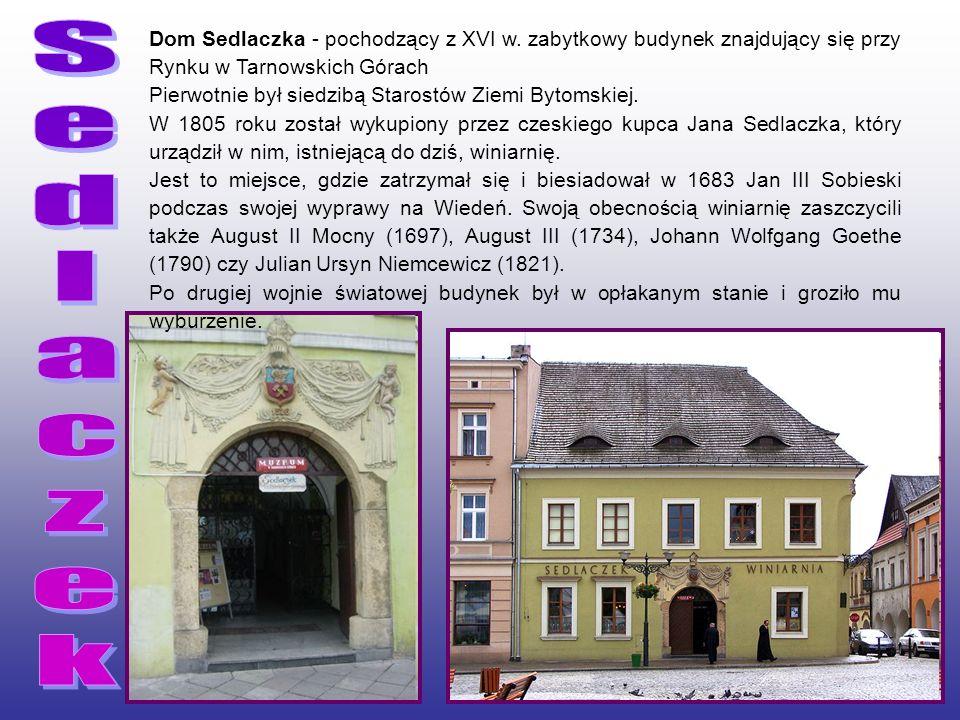 S e. d. l. a. c. z. k. Dom Sedlaczka - pochodzący z XVI w. zabytkowy budynek znajdujący się przy Rynku w Tarnowskich Górach.