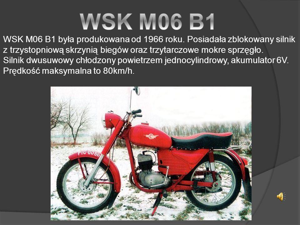 WSK M06 B1 WSK M06 B1 była produkowana od 1966 roku. Posiadała zblokowany silnik z trzystopniową skrzynią biegów oraz trzytarczowe mokre sprzęgło.