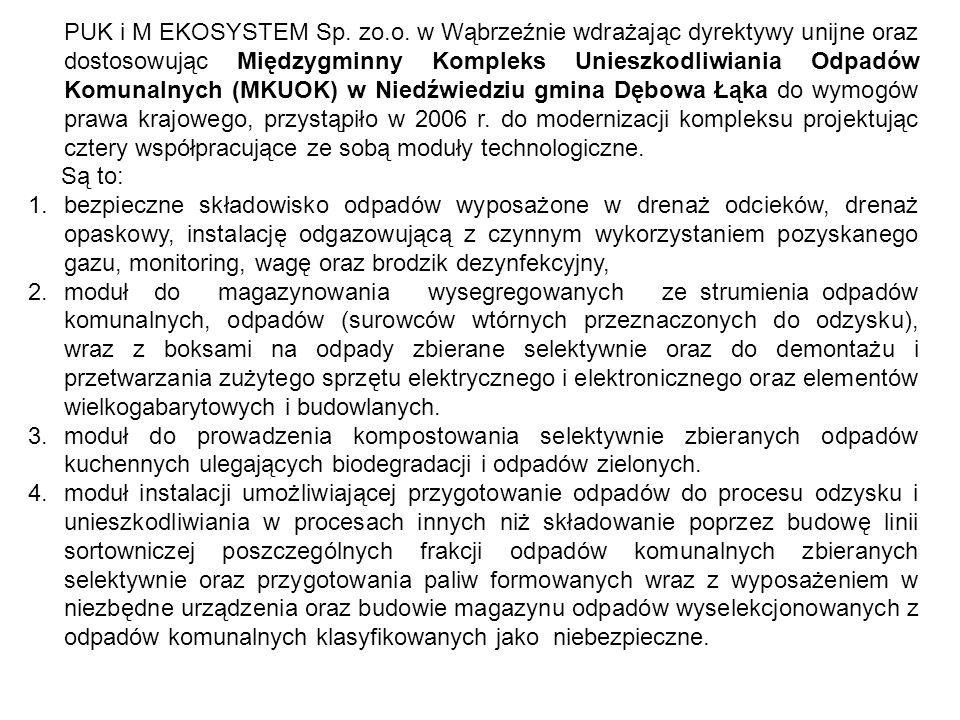 PUK i M EKOSYSTEM Sp. zo.o. w Wąbrzeźnie wdrażając dyrektywy unijne oraz dostosowując Międzygminny Kompleks Unieszkodliwiania Odpadów Komunalnych (MKUOK) w Niedźwiedziu gmina Dębowa Łąka do wymogów prawa krajowego, przystąpiło w 2006 r. do modernizacji kompleksu projektując cztery współpracujące ze sobą moduły technologiczne.