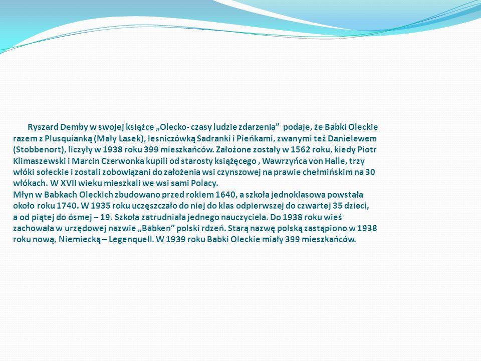 """Ryszard Demby w swojej książce """"Olecko- czasy ludzie zdarzenia podaje, że Babki Oleckie razem z Plusquianką (Mały Lasek), lesniczówką Sadranki i Pieńkami, zwanymi też Danielewem (Stobbenort), liczyły w 1938 roku 399 mieszkańców."""