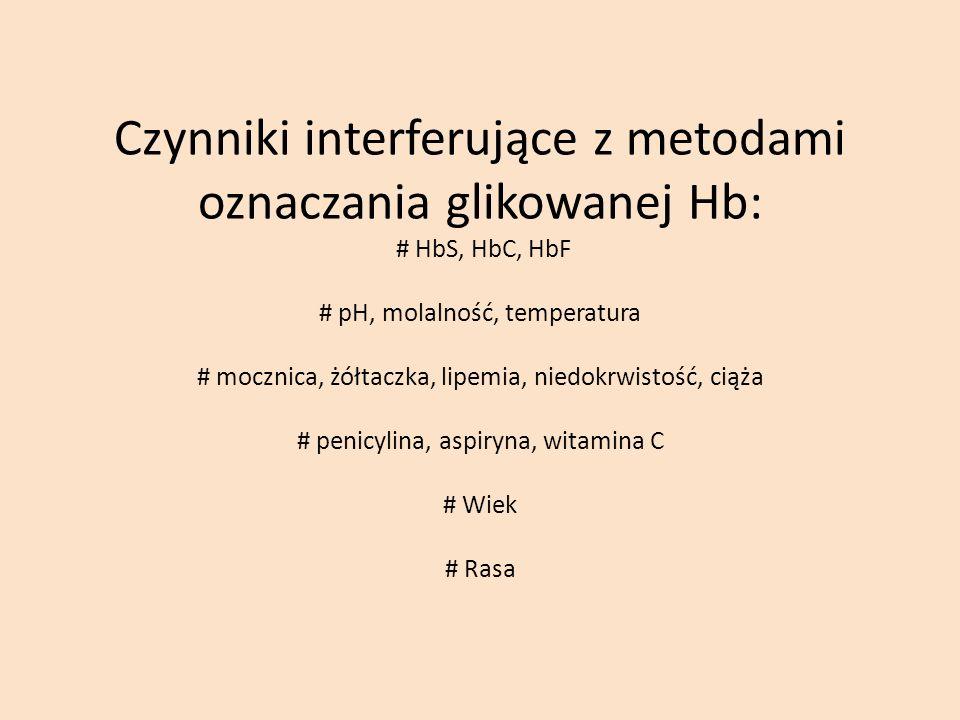 Czynniki interferujące z metodami oznaczania glikowanej Hb: # HbS, HbC, HbF # pH, molalność, temperatura # mocznica, żółtaczka, lipemia, niedokrwistość, ciąża # penicylina, aspiryna, witamina C # Wiek # Rasa