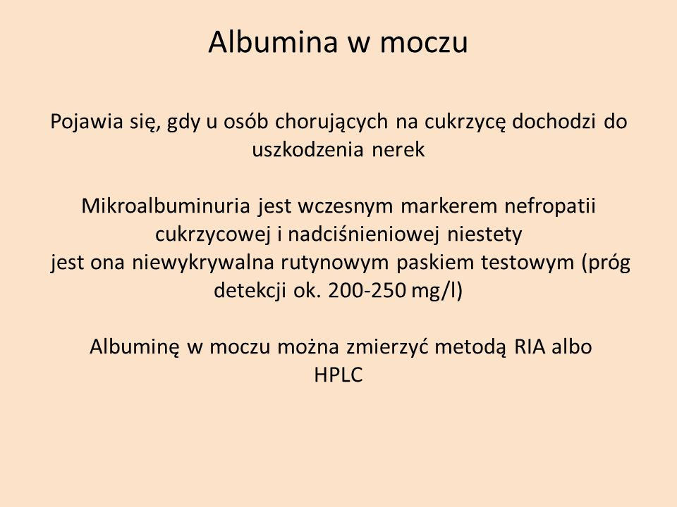 Albumina w moczu Pojawia się, gdy u osób chorujących na cukrzycę dochodzi do uszkodzenia nerek Mikroalbuminuria jest wczesnym markerem nefropatii cukrzycowej i nadciśnieniowej niestety jest ona niewykrywalna rutynowym paskiem testowym (próg detekcji ok.