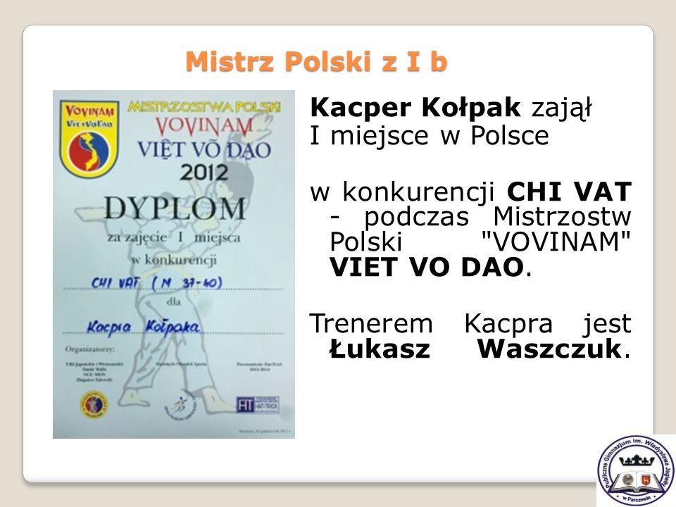 Mistrz Polski z I b Kacper Kołpak zajął. I miejsce w Polsce. w konkurencji CHI VAT - podczas Mistrzostw Polski VOVINAM VIET VO DAO.