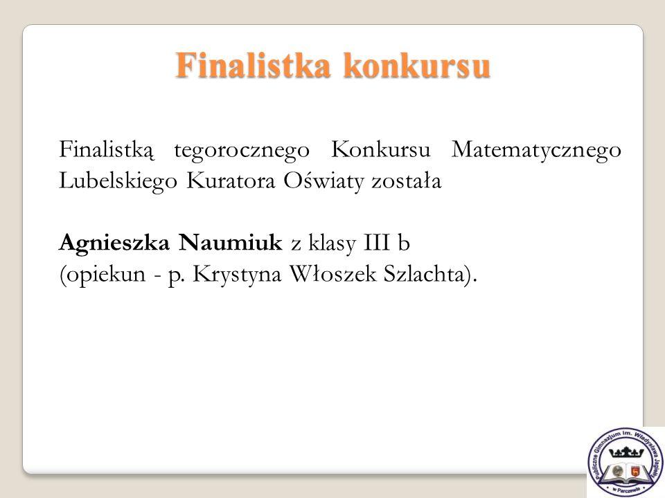Finalistka konkursu Finalistką tegorocznego Konkursu Matematycznego Lubelskiego Kuratora Oświaty została.