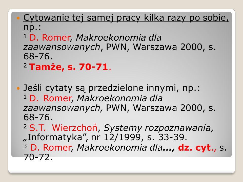 Cytowanie tej samej pracy kilka razy po sobie, np.: 1 D. Romer, Makroekonomia dla zaawansowanych, PWN, Warszawa 2000, s. 68-76.