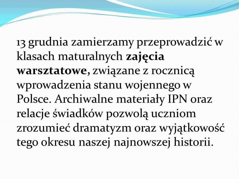 13 grudnia zamierzamy przeprowadzić w klasach maturalnych zajęcia warsztatowe, związane z rocznicą wprowadzenia stanu wojennego w Polsce.