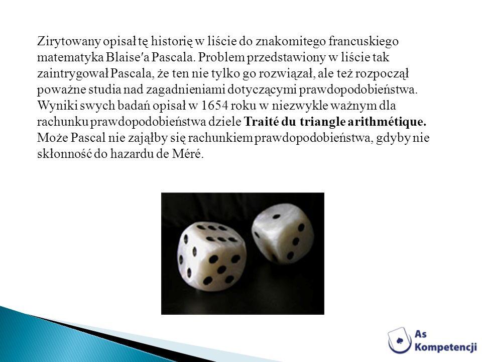 Zirytowany opisał tę historię w liście do znakomitego francuskiego matematyka Blaise′a Pascala. Problem przedstawiony w liście tak zaintrygował Pascala, że ten nie tylko go rozwiązał, ale też rozpoczął poważne studia nad zagadnieniami dotyczącymi prawdopodobieństwa. Wyniki swych badań opisał w 1654 roku w niezwykle ważnym dla rachunku prawdopodobieństwa dziele Traité du triangle arithmétique. Może Pascal nie zająłby się rachunkiem prawdopodobieństwa, gdyby nie skłonność do hazardu de Méré.