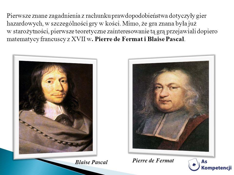 Pierwsze znane zagadnienia z rachunku prawdopodobieństwa dotyczyły gier hazardowych, w szczególności gry w kości. Mimo, że gra znana była już w starożytności, pierwsze teoretyczne zainteresowanie tą grą przejawiali dopiero matematycy francuscy z XVII w. Pierre de Fermat i Blaise Pascal.