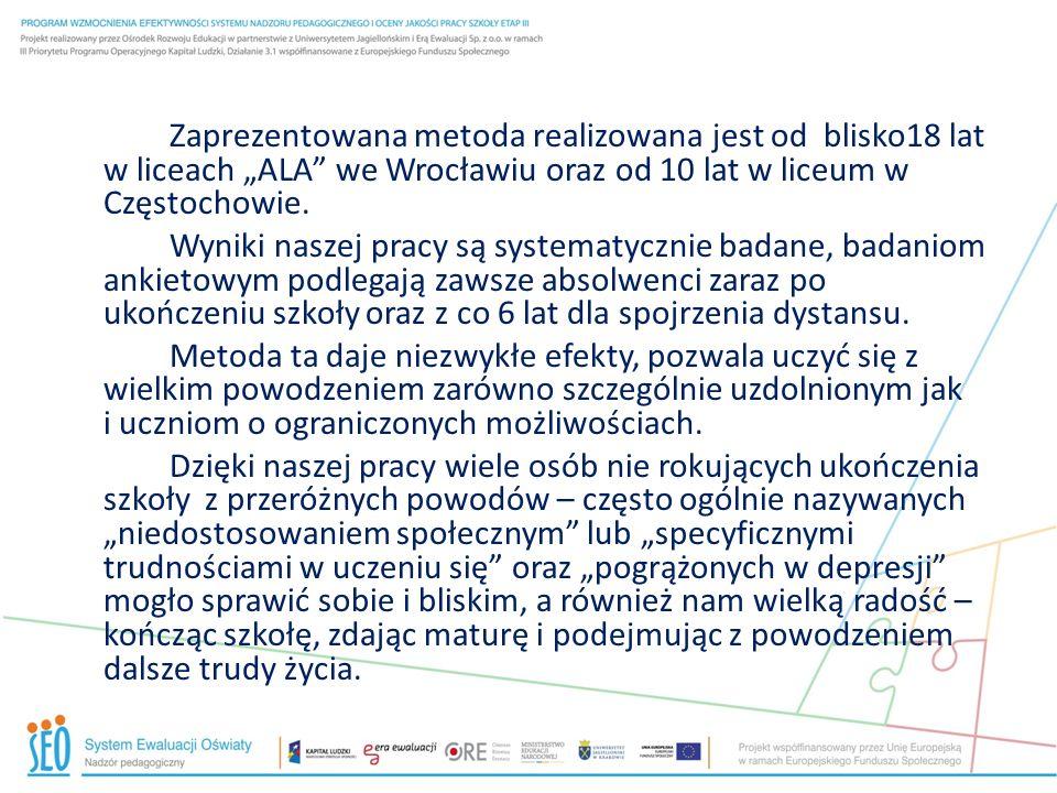 """Zaprezentowana metoda realizowana jest od blisko18 lat w liceach """"ALA we Wrocławiu oraz od 10 lat w liceum w Częstochowie."""