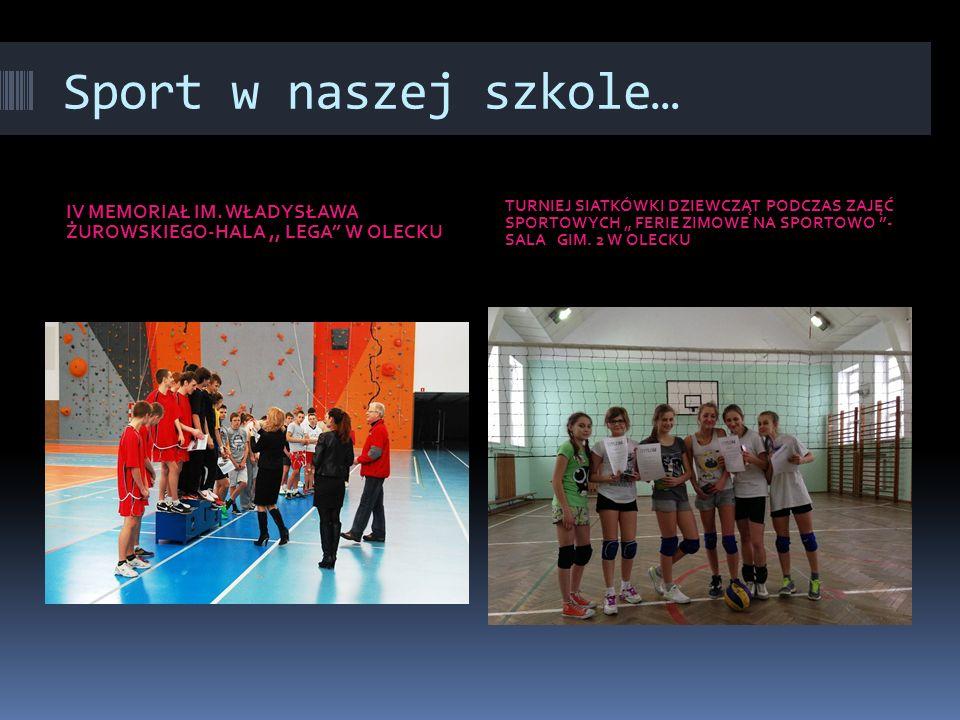 Sport w naszej szkole… IV MEMORIAŁ IM. WŁADYSŁAWA ŻUROWSKIEGO-HALA ,, LEGA W OLECKU.