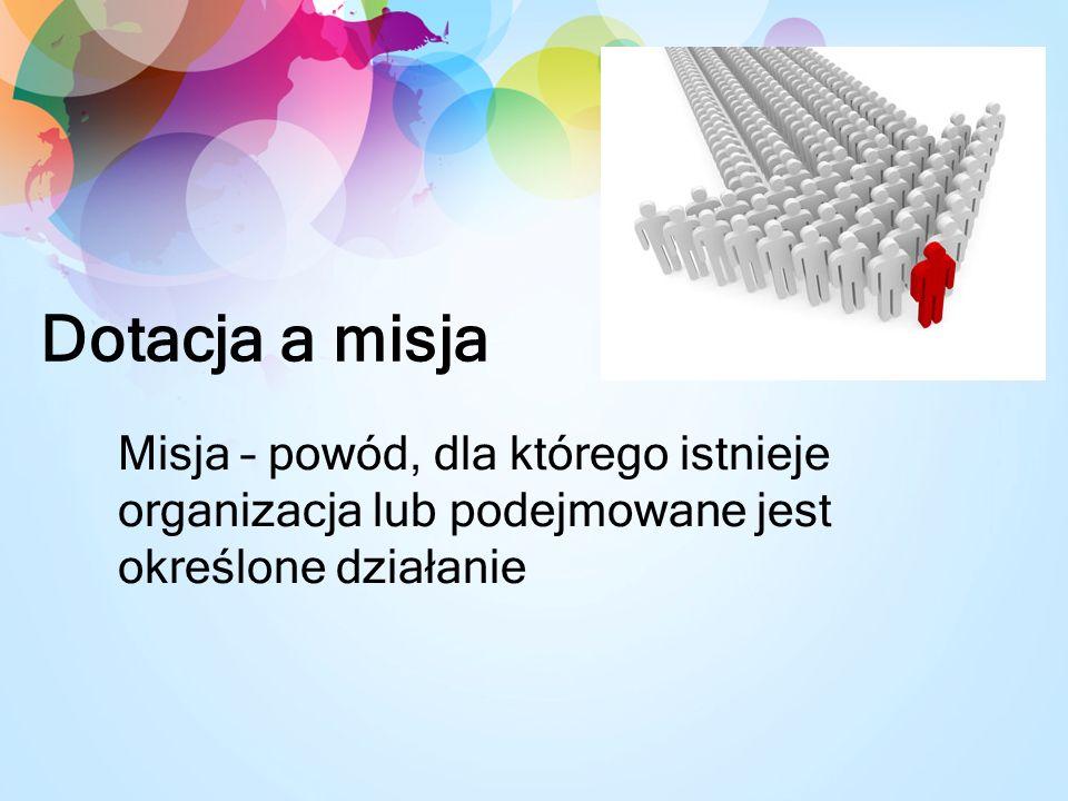 Dotacja a misja Misja – powód, dla którego istnieje organizacja lub podejmowane jest określone działanie.