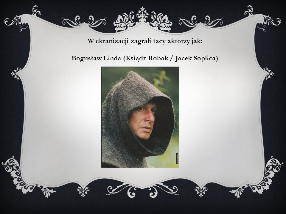 W ekranizacji zagrali tacy aktorzy jak: Bogusław Linda (Ksiądz Robak / Jacek Soplica)