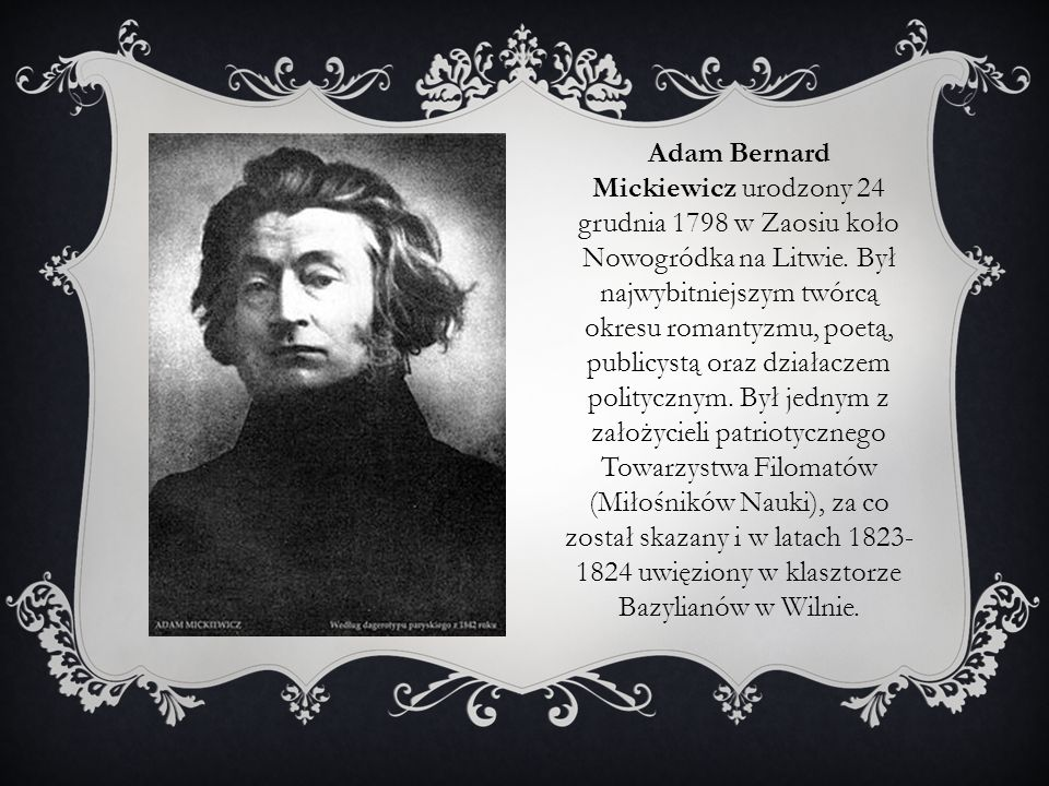 Adam Bernard Mickiewicz urodzony 24 grudnia 1798 w Zaosiu koło Nowogródka na Litwie.