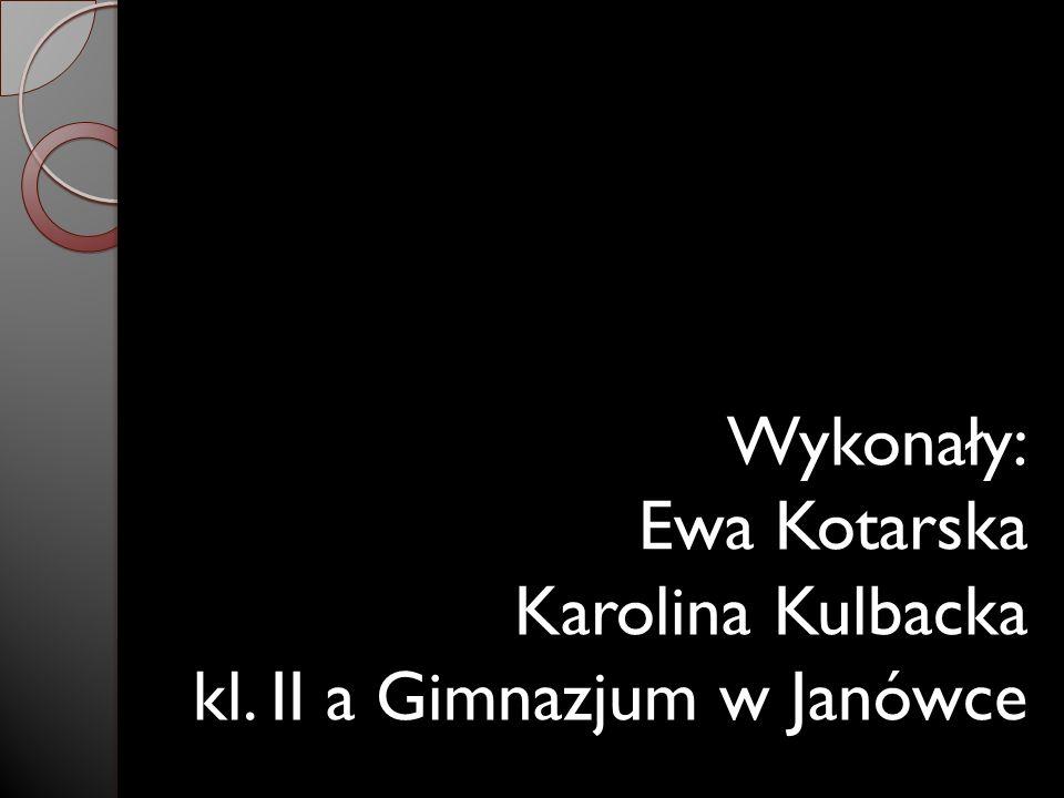Wykonały: Ewa Kotarska Karolina Kulbacka kl. II a Gimnazjum w Janówce