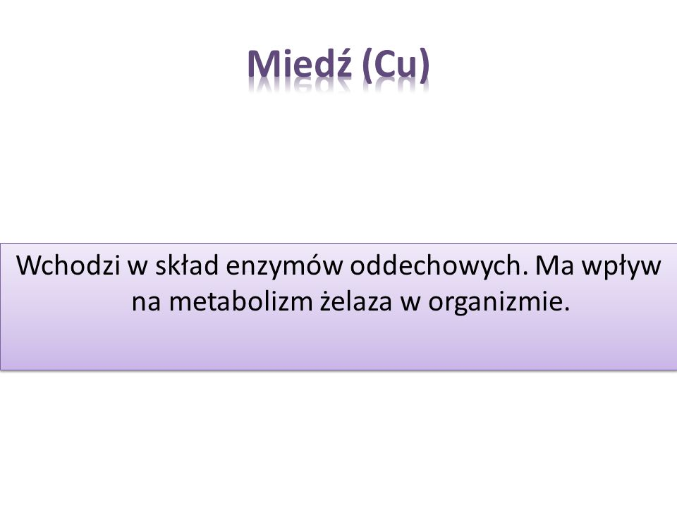 Miedź (Cu) Wchodzi w skład enzymów oddechowych. Ma wpływ na metabolizm żelaza w organizmie.