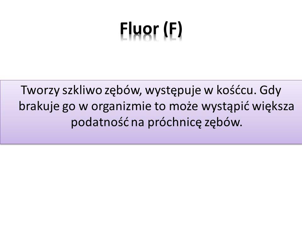 Fluor (F) Tworzy szkliwo zębów, występuje w kośćcu.