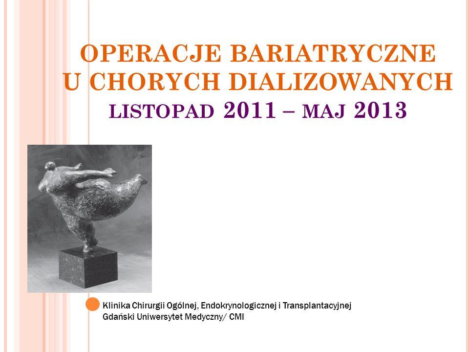 OPERACJE BARIATRYCZNE U CHORYCH DIALIZOWANYCH listopad 2011 – maj 2013