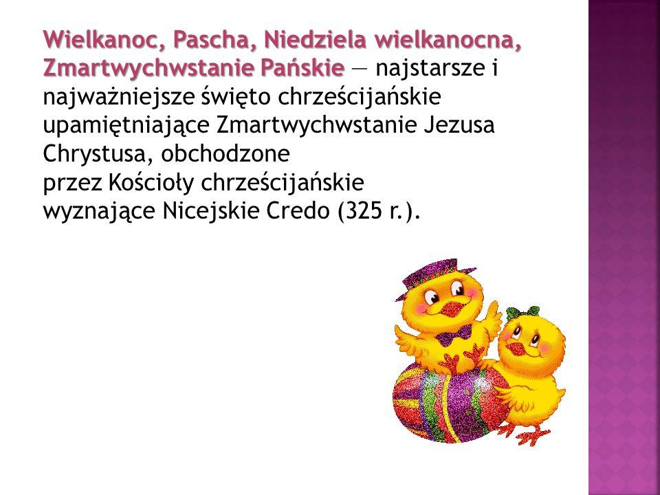 Wielkanoc, Pascha, Niedziela wielkanocna, Zmartwychwstanie Pańskie — najstarsze i najważniejsze święto chrześcijańskie upamiętniające Zmartwychwstanie Jezusa Chrystusa, obchodzone przez Kościoły chrześcijańskie wyznające Nicejskie Credo (325 r.).