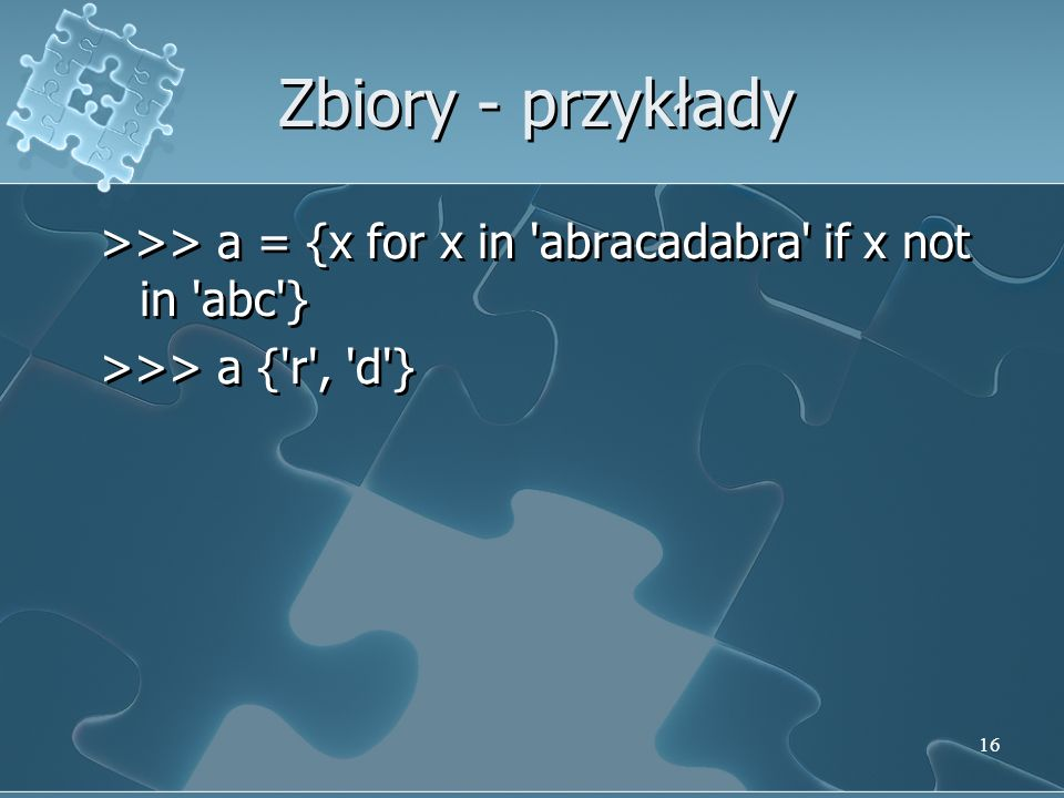 Zbiory - przykłady >>> a = {x for x in abracadabra if x not in abc } >>> a { r , d }