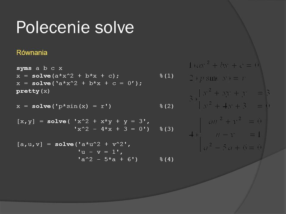 Polecenie solve Równania syms a b c x x = solve(a*x^2 + b*x + c); %(1)