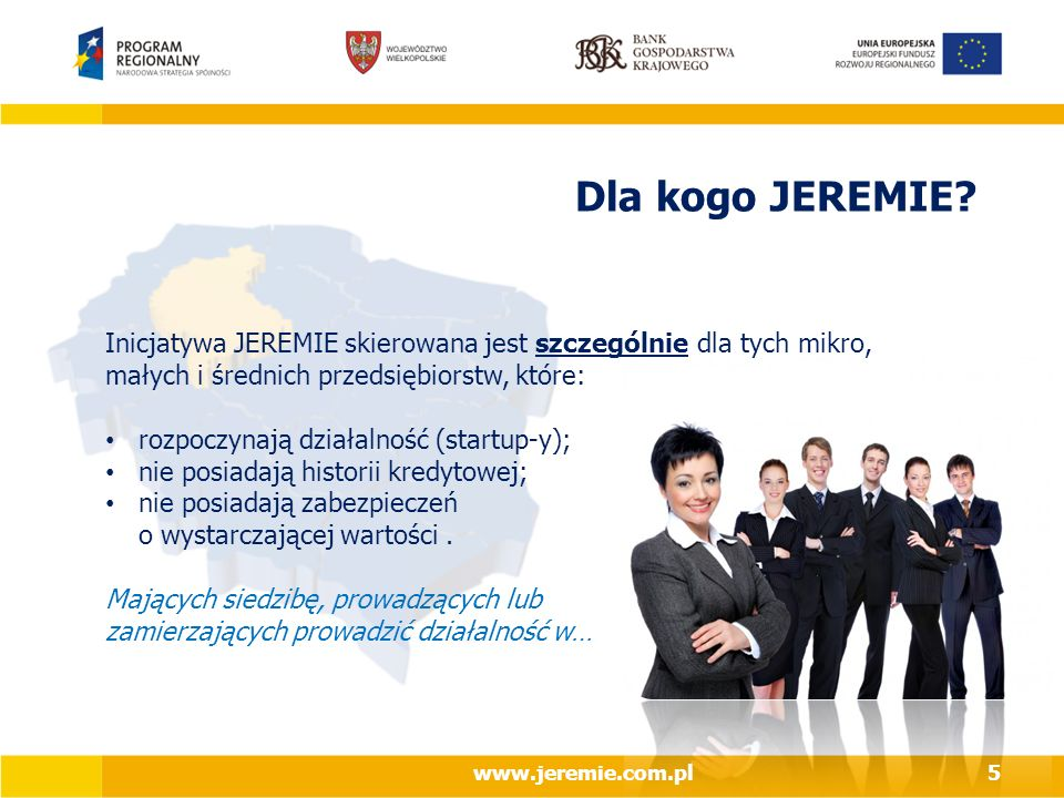 Dla kogo JEREMIE Inicjatywa JEREMIE skierowana jest szczególnie dla tych mikro, małych i średnich przedsiębiorstw, które: