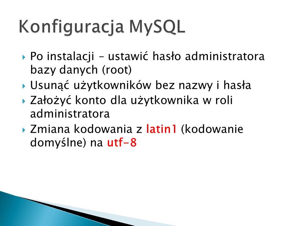 Konfiguracja MySQL Po instalacji – ustawić hasło administratora bazy danych (root) Usunąć użytkowników bez nazwy i hasła.