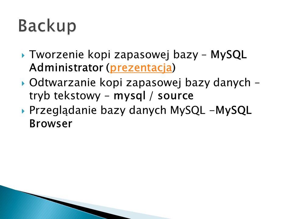 Backup Tworzenie kopi zapasowej bazy – MySQL Administrator (prezentacja) Odtwarzanie kopi zapasowej bazy danych – tryb tekstowy – mysql / source.