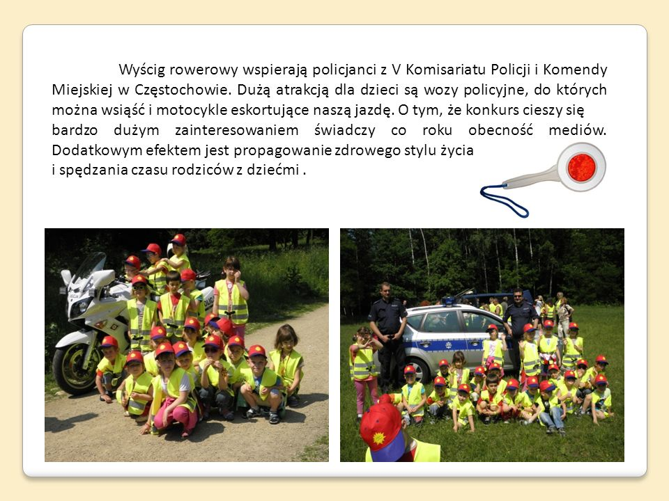 Wyścig rowerowy wspierają policjanci z V Komisariatu Policji i Komendy Miejskiej w Częstochowie. Dużą atrakcją dla dzieci są wozy policyjne, do których można wsiąść i motocykle eskortujące naszą jazdę. O tym, że konkurs cieszy się