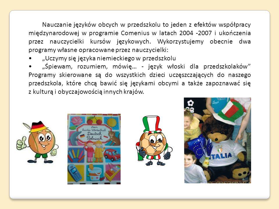 Nauczanie języków obcych w przedszkolu to jeden z efektów współpracy międzynarodowej w programie Comenius w latach 2004 -2007 i ukończenia przez nauczycielki kursów językowych. Wykorzystujemy obecnie dwa programy własne opracowane przez nauczycielki: