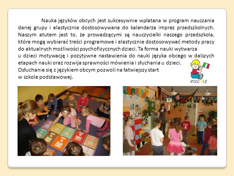 Nauka języków obcych jest sukcesywnie wplatana w program nauczania danej grupy i elastycznie dostosowywana do kalendarza imprez przedszkolnych. Naszym atutem jest to, że prowadzącymi są nauczycielki naszego przedszkola, które mogą wybierać treści programowe i elastycznie dostosowywać metody pracy do aktualnych możliwości psychofizycznych dzieci. Ta forma nauki wytwarza