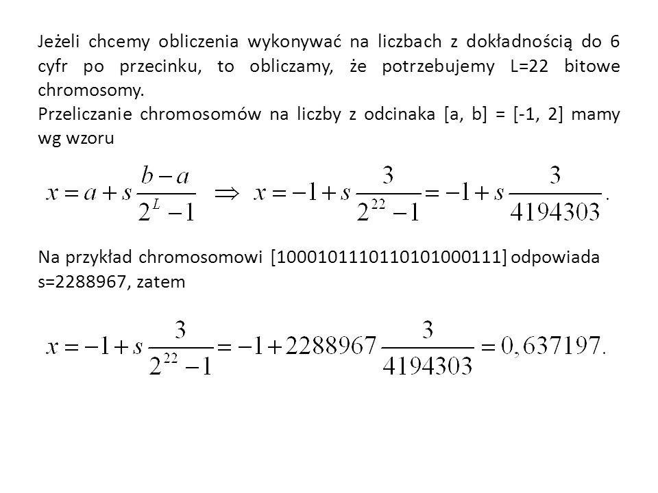 Jeżeli chcemy obliczenia wykonywać na liczbach z dokładnością do 6 cyfr po przecinku, to obliczamy, że potrzebujemy L=22 bitowe chromosomy.