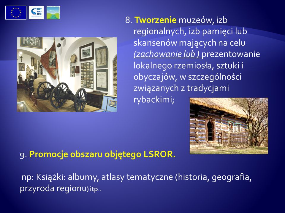 8. Tworzenie muzeów, izb regionalnych, izb pamięci lub skansenów mających na celu (zachowanie lub ) prezentowanie lokalnego rzemiosła, sztuki i obyczajów, w szczególności związanych z tradycjami rybackimi;
