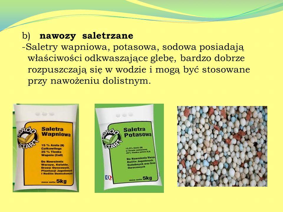 b) nawozy saletrzane Saletry wapniowa, potasowa, sodowa posiadają. właściwości odkwaszające glebę, bardzo dobrze.