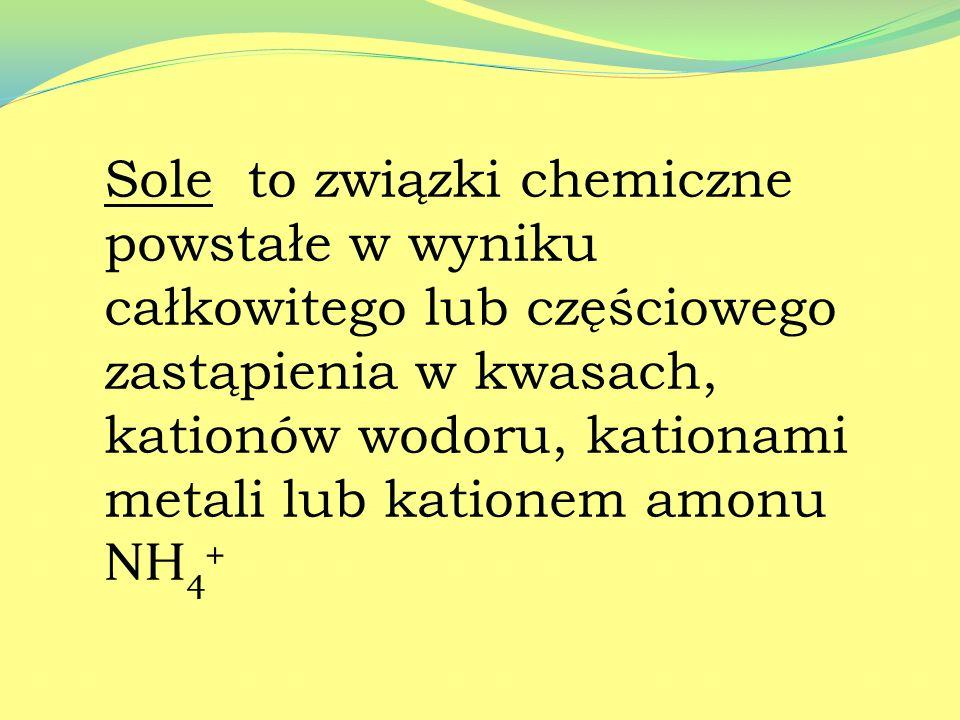 Sole to związki chemiczne powstałe w wyniku całkowitego lub częściowego zastąpienia w kwasach, kationów wodoru, kationami metali lub kationem amonu NH4+