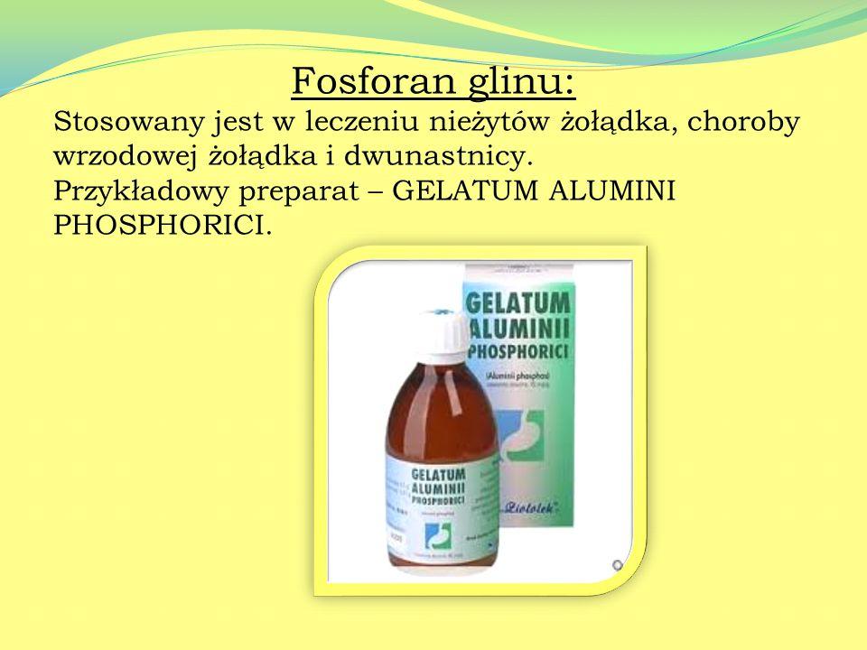 Fosforan glinu: Stosowany jest w leczeniu nieżytów żołądka, choroby wrzodowej żołądka i dwunastnicy.